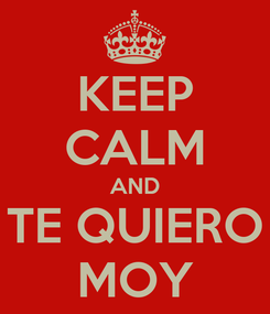 Poster: KEEP CALM AND TE QUIERO MOY