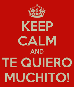 Poster: KEEP CALM AND TE QUIERO MUCHITO!