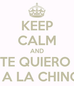 Poster: KEEP CALM AND TE QUIERO  PERO A LA CHINGADA