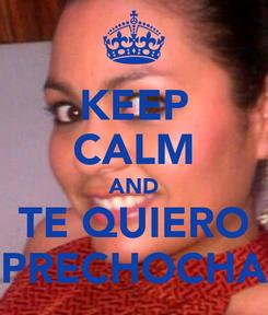 Poster: KEEP CALM AND TE QUIERO PRECHOCHA