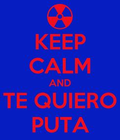 Poster: KEEP CALM AND TE QUIERO PUTA