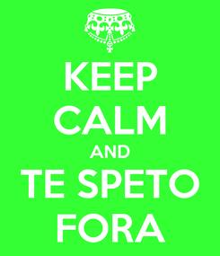 Poster: KEEP CALM AND TE SPETO FORA