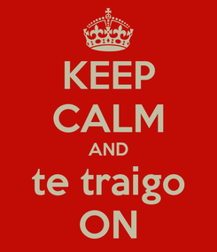 Poster: KEEP CALM AND te traigo ON