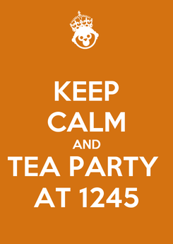 Poster: KEEP CALM AND TEA PARTY  AT 1245