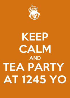 Poster: KEEP CALM AND TEA PARTY  AT 1245 YO