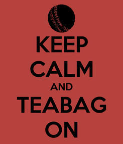 Poster: KEEP CALM AND TEABAG ON