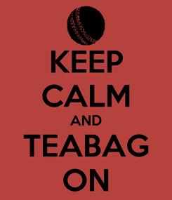 Poster: KEEP CALM AND TEABAG ON