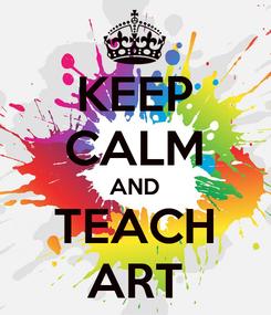 Poster: KEEP CALM AND TEACH ART