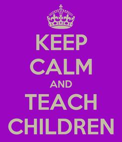 Poster: KEEP CALM AND TEACH CHILDREN