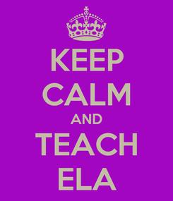 Poster: KEEP CALM AND TEACH ELA