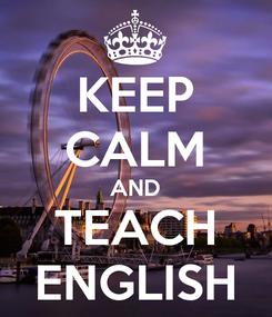 Poster: KEEP CALM AND TEACH ENGLISH