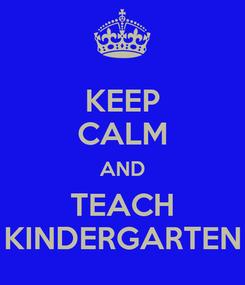 Poster: KEEP CALM AND TEACH KINDERGARTEN