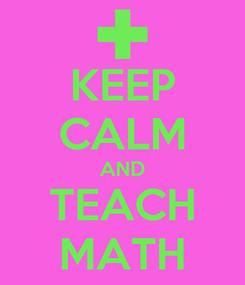 Poster: KEEP CALM AND TEACH MATH