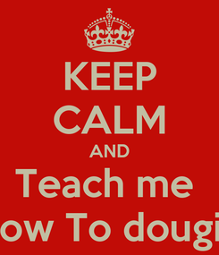 Poster: KEEP CALM AND Teach me  How To dougie