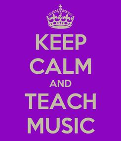 Poster: KEEP CALM AND TEACH MUSIC