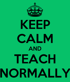 Poster: KEEP CALM AND TEACH NORMALLY
