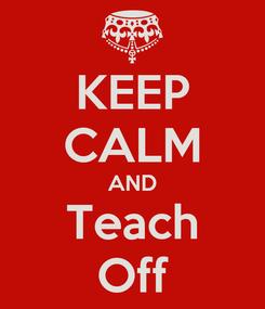 Poster: KEEP CALM AND Teach Off