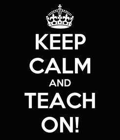 Poster: KEEP CALM AND TEACH ON!