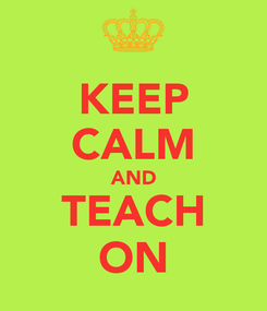 Poster: KEEP CALM AND TEACH ON