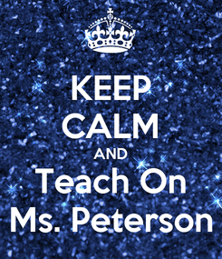 Poster: KEEP CALM AND Teach On Ms. Peterson