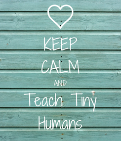 Poster: KEEP CALM AND Teach Tiny Humans