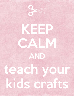 Poster: KEEP CALM AND teach your kids crafts