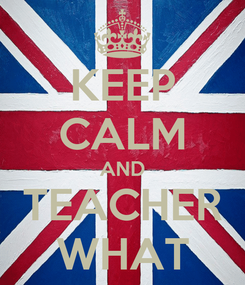 Poster: KEEP CALM AND TEACHER WHAT