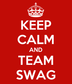 Poster: KEEP CALM AND TEAM SWAG
