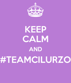 Poster: KEEP CALM AND #TEAMCILURZO