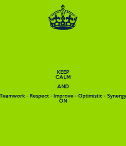 Poster: KEEP CALM AND Teamwork - Respect - Improve - Optimistic - Synergy ON