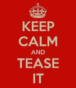 Poster: KEEP CALM AND TEASE IT