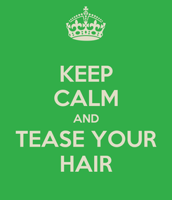 Poster: KEEP CALM AND TEASE YOUR HAIR