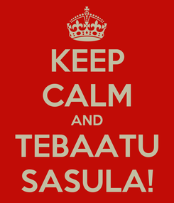 Poster: KEEP CALM AND TEBAATU SASULA!