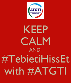 Poster: KEEP CALM AND  #TebietiHissEt with #ATGTI