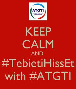 Poster: KEEP CALM AND  #TebietiHissEt with #ATGTI