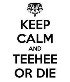 Poster: KEEP CALM AND TEEHEE OR DIE
