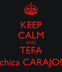 Poster: KEEP CALM AND TEFA chica CARAJO!