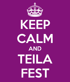 Poster: KEEP CALM AND TEILA FEST