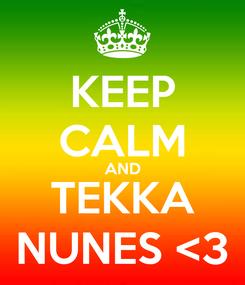Poster: KEEP CALM AND TEKKA NUNES <3