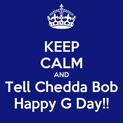 Poster: KEEP CALM AND Tell Chedda Bob Happy G Day!!