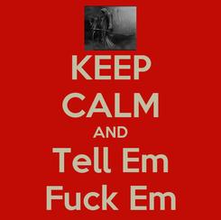 Poster: KEEP CALM AND Tell Em Fuck Em