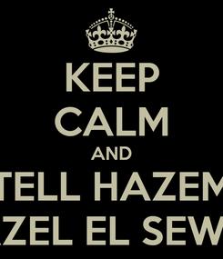 Poster: KEEP CALM AND TELL HAZEM NAZEL EL SEWAR