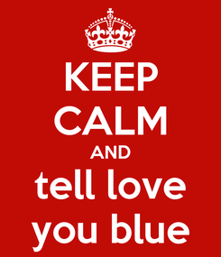 Poster: KEEP CALM AND tell love you blue