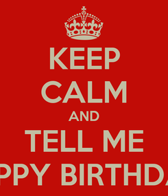 Poster: KEEP CALM AND TELL ME HAPPY BIRTHDAY
