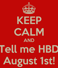 Poster: KEEP CALM AND Tell me HBD August 1st!