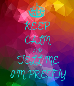 Poster: KEEP CALM AND TELL ME I'M PRETTY