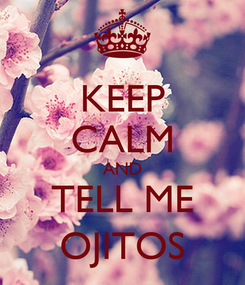 Poster: KEEP CALM AND TELL ME OJITOS
