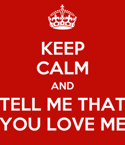 Poster: KEEP CALM AND TELL ME THAT YOU LOVE ME