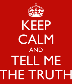 Poster: KEEP CALM AND TELL ME THE TRUTH