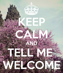 Poster: KEEP CALM AND TELL ME  WELCOME